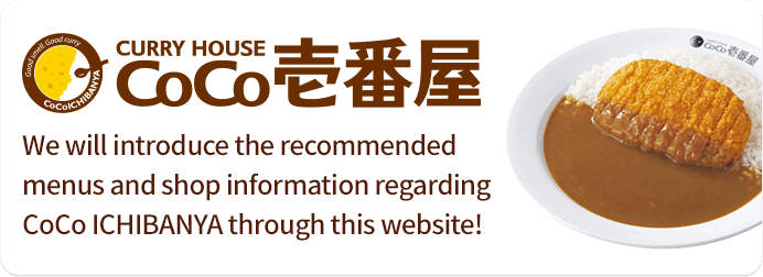We will introduce the recommended menus and shop information regarding CoCo ICHIBANYA through this website!